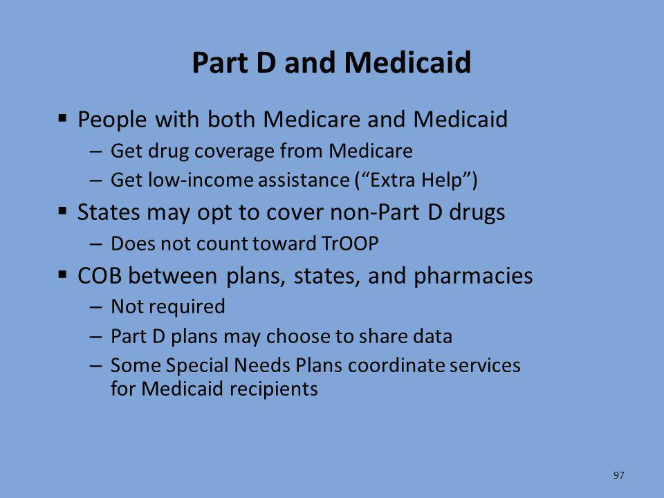 """97 Part D and Medicaid  People with both Medicare and Medicaid – Get drug coverage from Medicare – Get low-income assistance (""""Extra Help"""")  States"""