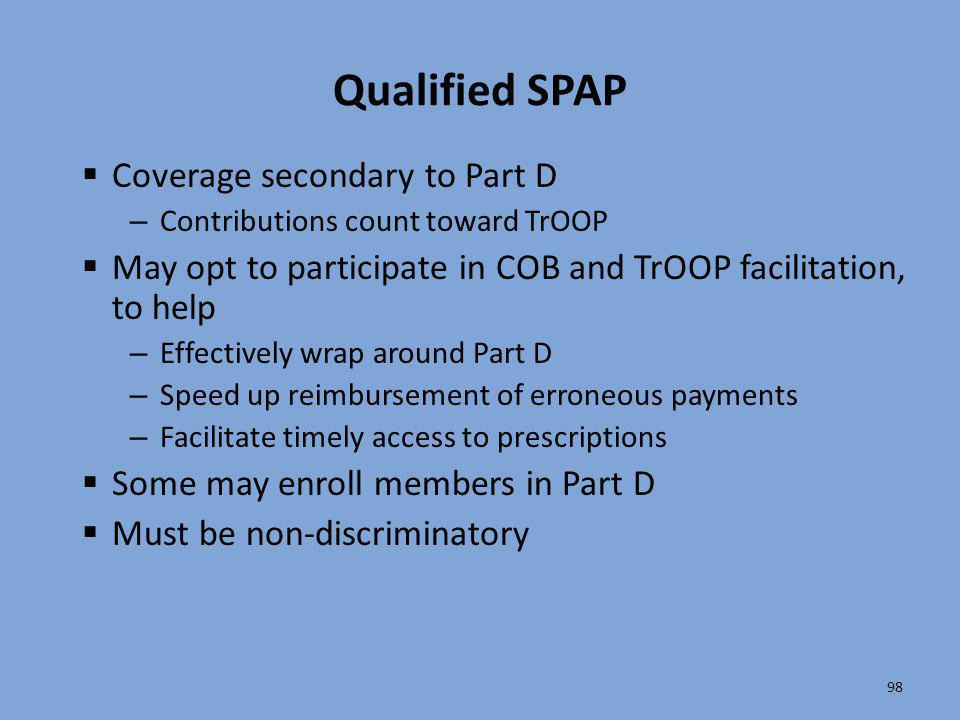 98 Qualified SPAP  Coverage secondary to Part D – Contributions count toward TrOOP  May opt to participate in COB and TrOOP facilitation, to help –