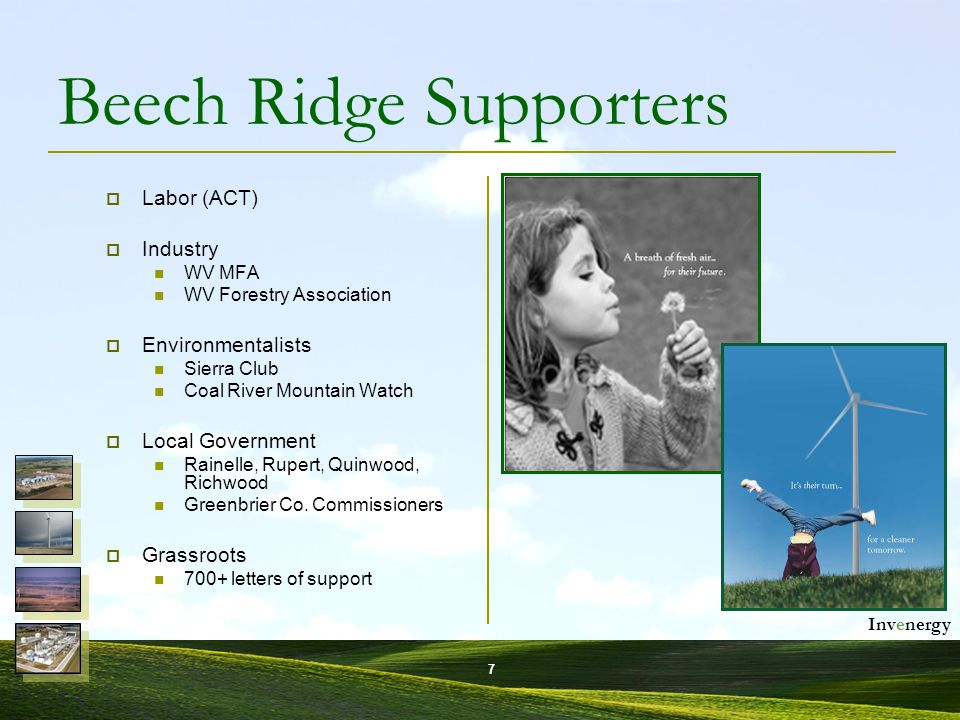 Invenergy 7 Beech Ridge Supporters  Labor (ACT)  Industry WV MFA WV Forestry Association  Environmentalists Sierra Club Coal River Mountain Watch  Local Government Rainelle, Rupert, Quinwood, Richwood Greenbrier Co.