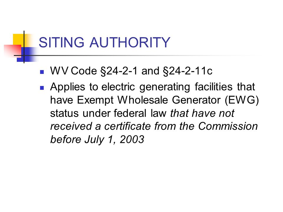 SITING AUTHORITY WV Code §24-2-1 and §24-2-11c Applies to electric generating facilities that have Exempt Wholesale Generator (EWG) status under federal law that have not received a certificate from the Commission before July 1, 2003