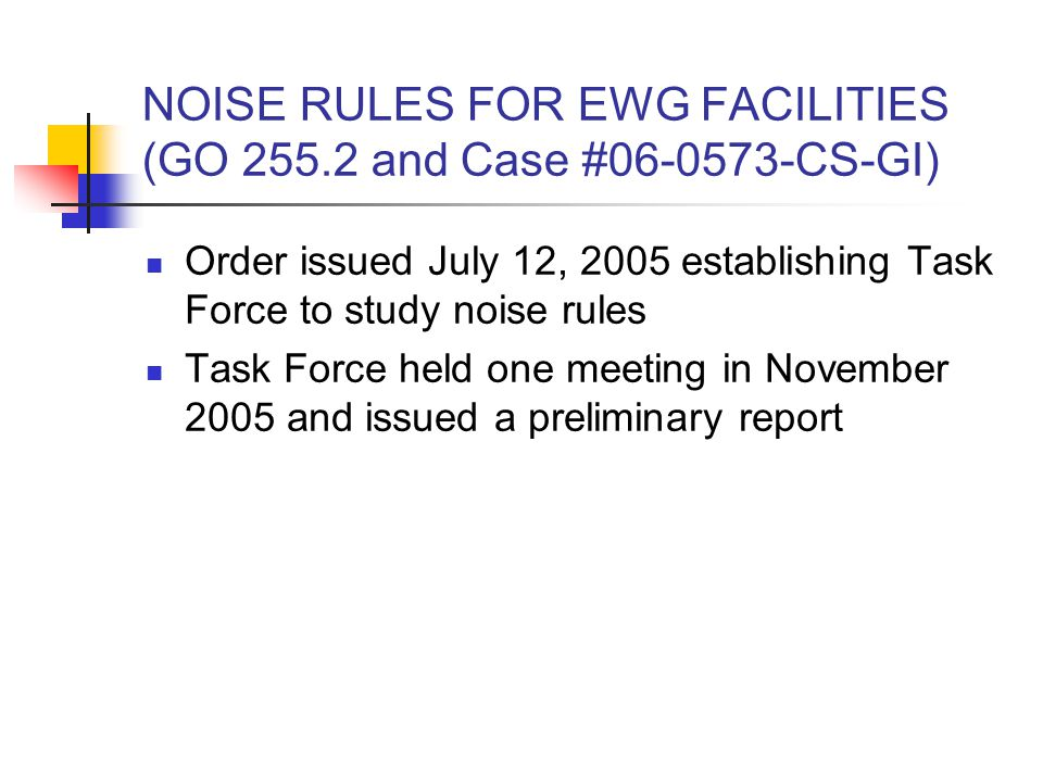 NOISE RULES FOR EWG FACILITIES (GO 255.2 and Case #06-0573-CS-GI) Commission dismissed the noise rules proceeding (06- 0573-CS-GI) on June 8, 2006 The Commission determined that the current noise provisions of the Siting Rules have provided sufficient guidance to applicants and other parties, and resulted in sufficient information regarding project noise predictions to allow the Commission to become informed and make reasonable public interest analyses in siting applications The Commission decided to continue with the current noise provisions in current and future siting applications