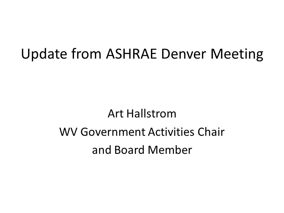 Update from ASHRAE Denver Meeting Art Hallstrom WV Government Activities Chair and Board Member