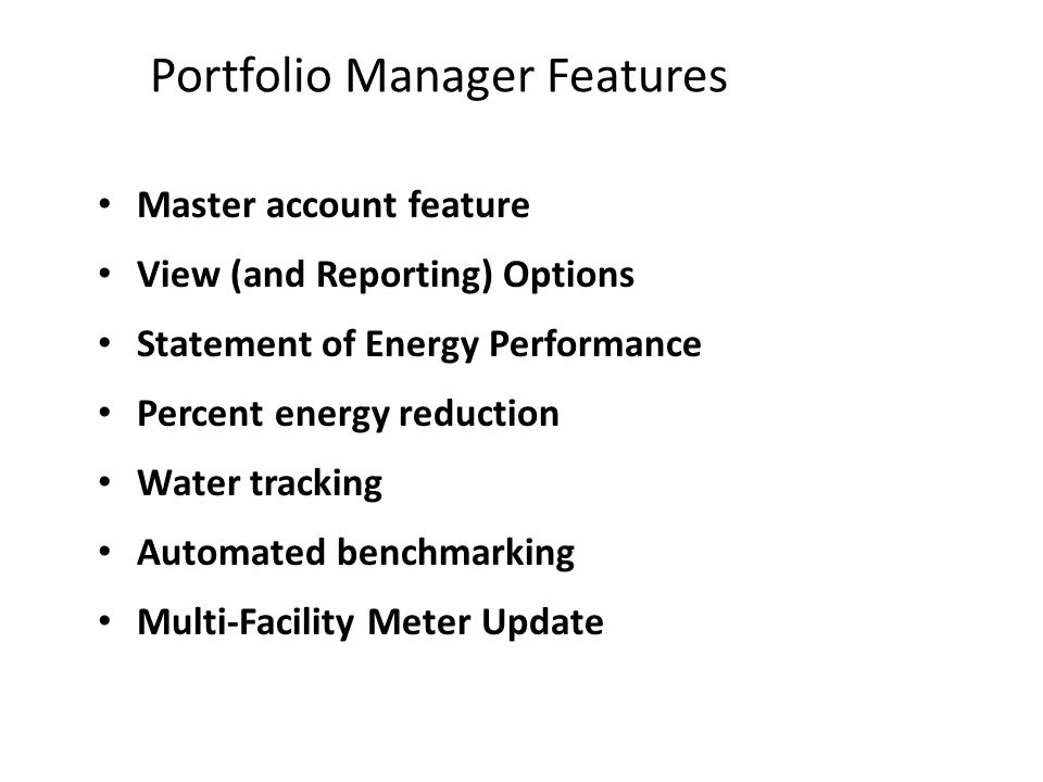 Portfolio Manager Features Master account feature View (and Reporting) Options Statement of Energy Performance Percent energy reduction Water tracking