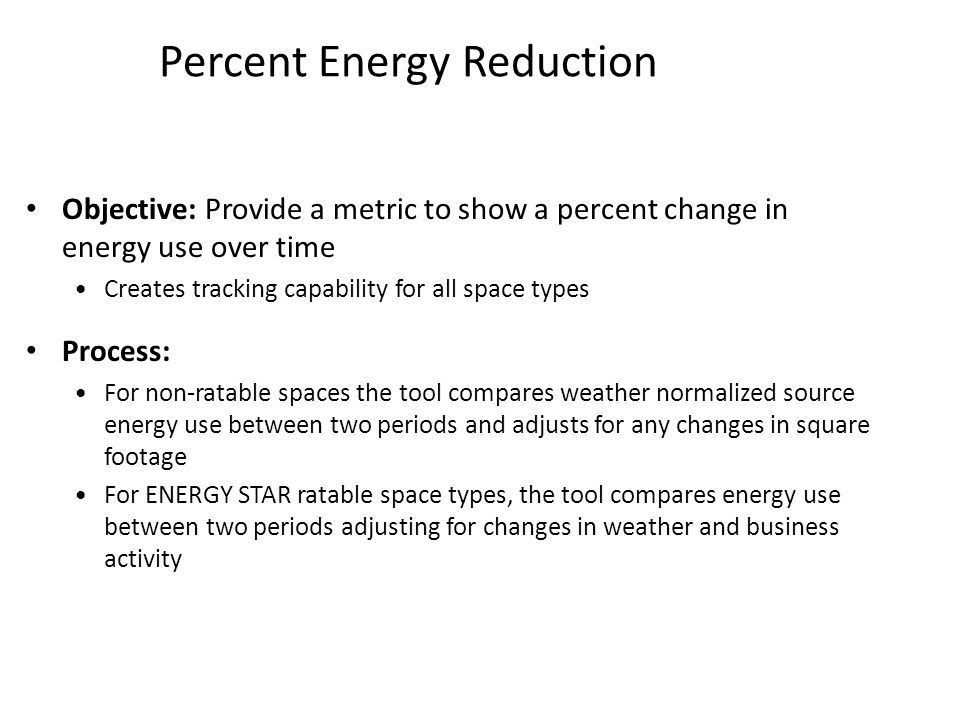 Percent Energy Reduction Objective: Provide a metric to show a percent change in energy use over time Creates tracking capability for all space types