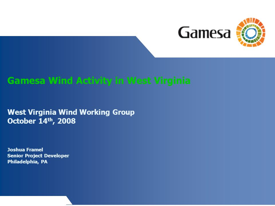 Gamesa Wind Activity in West Virginia West Virginia Wind Working Group October 14 th, 2008 Joshua Framel Senior Project Developer Philadelphia, PA