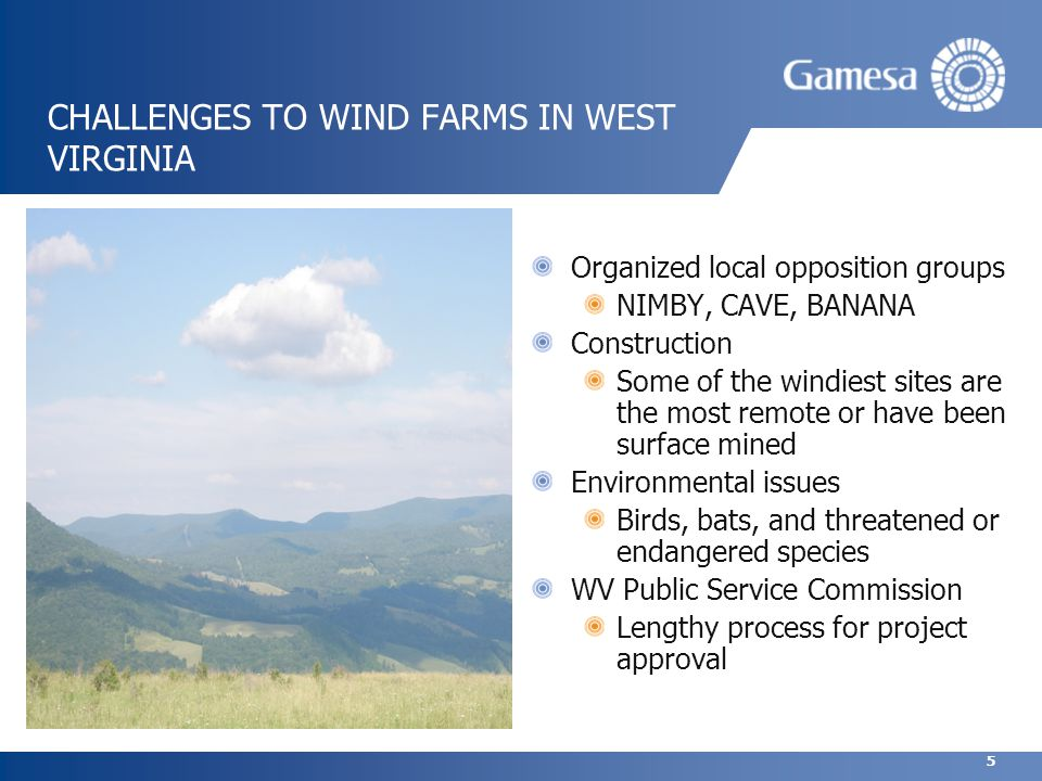 5 CHALLENGES TO WIND FARMS IN WEST VIRGINIA Organized local opposition groups NIMBY, CAVE, BANANA Construction Some of the windiest sites are the most remote or have been surface mined Environmental issues Birds, bats, and threatened or endangered species WV Public Service Commission Lengthy process for project approval