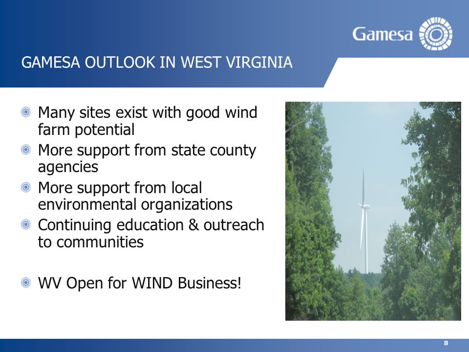 8 GAMESA OUTLOOK IN WEST VIRGINIA Many sites exist with good wind farm potential More support from state county agencies More support from local environmental organizations Continuing education & outreach to communities WV Open for WIND Business!