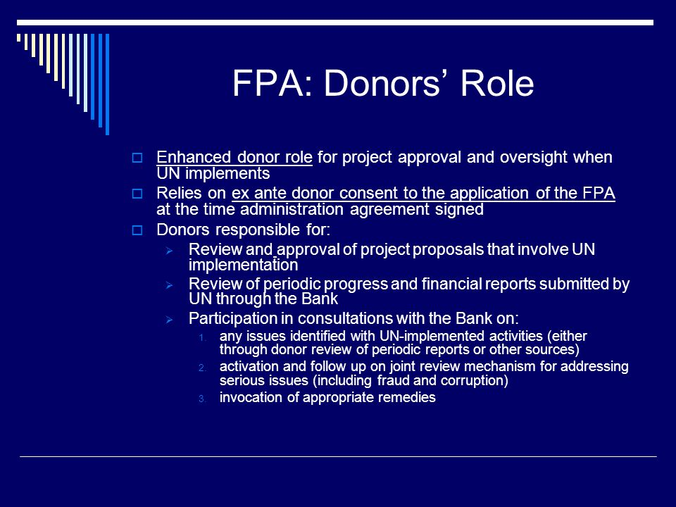 FPA: Donors' Role  Enhanced donor role for project approval and oversight when UN implements  Relies on ex ante donor consent to the application of the FPA at the time administration agreement signed  Donors responsible for:  Review and approval of project proposals that involve UN implementation  Review of periodic progress and financial reports submitted by UN through the Bank  Participation in consultations with the Bank on: 1.