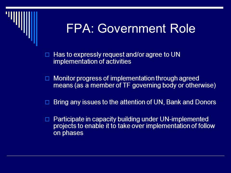FPA: Government Role  Has to expressly request and/or agree to UN implementation of activities  Monitor progress of implementation through agreed means (as a member of TF governing body or otherwise)  Bring any issues to the attention of UN, Bank and Donors  Participate in capacity building under UN-implemented projects to enable it to take over implementation of follow on phases