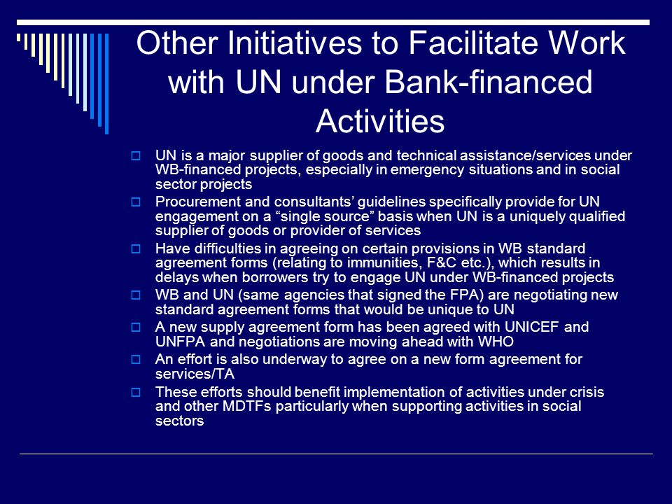 Other Initiatives to Facilitate Work with UN under Bank-financed Activities  UN is a major supplier of goods and technical assistance/services under WB-financed projects, especially in emergency situations and in social sector projects  Procurement and consultants' guidelines specifically provide for UN engagement on a single source basis when UN is a uniquely qualified supplier of goods or provider of services  Have difficulties in agreeing on certain provisions in WB standard agreement forms (relating to immunities, F&C etc.), which results in delays when borrowers try to engage UN under WB-financed projects  WB and UN (same agencies that signed the FPA) are negotiating new standard agreement forms that would be unique to UN  A new supply agreement form has been agreed with UNICEF and UNFPA and negotiations are moving ahead with WHO  An effort is also underway to agree on a new form agreement for services/TA  These efforts should benefit implementation of activities under crisis and other MDTFs particularly when supporting activities in social sectors