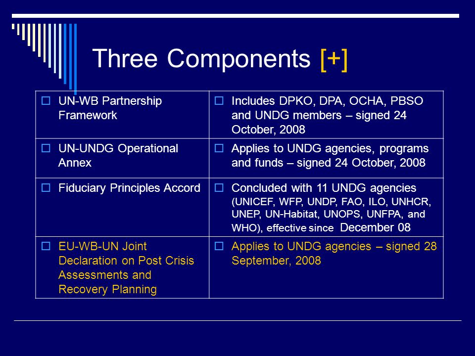 Three Components [+]  UN-WB Partnership Framework  Includes DPKO, DPA, OCHA, PBSO and UNDG members – signed 24 October, 2008  UN-UNDG Operational Annex  Applies to UNDG agencies, programs and funds – signed 24 October, 2008  Fiduciary Principles Accord  Concluded with 11 UNDG agencies (UNICEF, WFP, UNDP, FAO, ILO, UNHCR, UNEP, UN-Habitat, UNOPS, UNFPA, and WHO), effective since December 08  EU-WB-UN Joint Declaration on Post Crisis Assessments and Recovery Planning  Applies to UNDG agencies – signed 28 September, 2008
