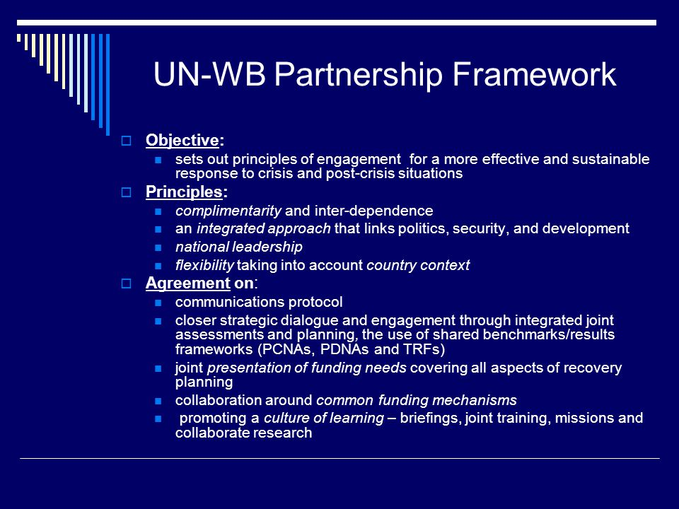 UN-WB Partnership Framework  Objective: sets out principles of engagement for a more effective and sustainable response to crisis and post-crisis situations  Principles: complimentarity and inter-dependence an integrated approach that links politics, security, and development national leadership flexibility taking into account country context  Agreement on: communications protocol closer strategic dialogue and engagement through integrated joint assessments and planning, the use of shared benchmarks/results frameworks (PCNAs, PDNAs and TRFs) joint presentation of funding needs covering all aspects of recovery planning collaboration around common funding mechanisms promoting a culture of learning – briefings, joint training, missions and collaborate research