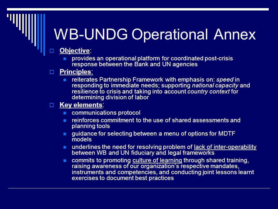 WB-UNDG Operational Annex  Objective: provides an operational platform for coordinated post-crisis response between the Bank and UN agencies  Principles: reiterates Partnership Framework with emphasis on: speed in responding to immediate needs; supporting national capacity and resilience to crisis and taking into account country context for determining division of labor  Key elements: communications protocol reinforces commitment to the use of shared assessments and planning tools guidance for selecting between a menu of options for MDTF models underlines the need for resolving problem of lack of inter-operability between WB and UN fiduciary and legal frameworks commits to promoting culture of learning through shared training, raising awareness of our organization's respective mandates, instruments and competencies, and conducting joint lessons learnt exercises to document best practices