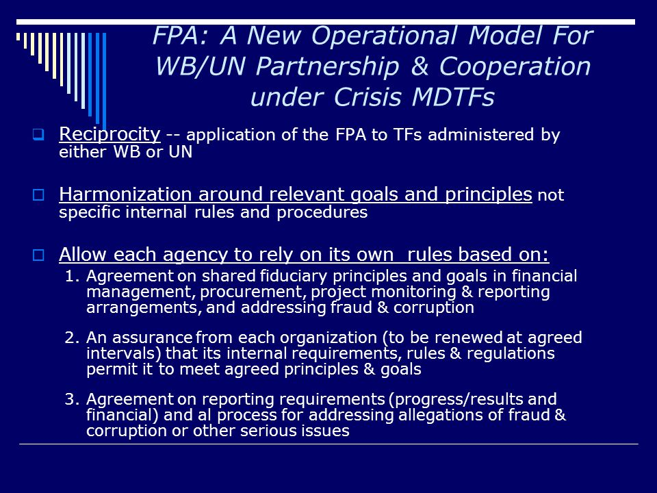 FPA: A New Operational Model For WB/UN Partnership & Cooperation under Crisis MDTFs  Reciprocity -- application of the FPA to TFs administered by either WB or UN  Harmonization around relevant goals and principles not specific internal rules and procedures  Allow each agency to rely on its own rules based on: 1.Agreement on shared fiduciary principles and goals in financial management, procurement, project monitoring & reporting arrangements, and addressing fraud & corruption 2.An assurance from each organization (to be renewed at agreed intervals) that its internal requirements, rules & regulations permit it to meet agreed principles & goals 3.Agreement on reporting requirements (progress/results and financial) and al process for addressing allegations of fraud & corruption or other serious issues