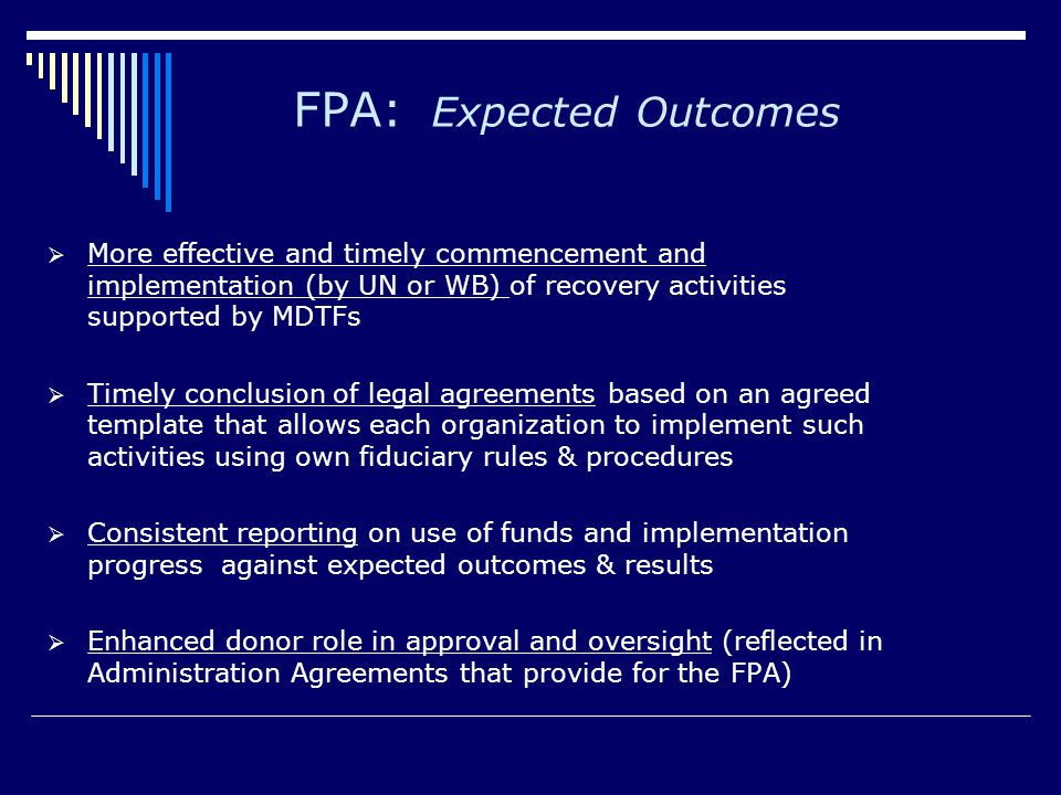 FPA: The Bank's Role Bank operational role more limited compared to RETFs Bank responsible for:  Conclusion of Disbursement Agreement (DA) for UN- implemented activities approved by MDTF donors  Disbursement of funds in accordance with DA Terms  Monitoring of UN compliance with its periodic reporting obligations (financial and progress/results reports)  Consolidation of periodic UN reports and provision to the donors for review  Invoking and participating in process for addressing serious issues (including fraud and corruption)  Invoking appropriate remedies in consultation with TF Donors