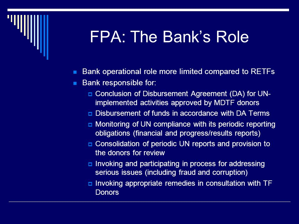 FPA: Donors' Role  Enhanced donor role for project approval and oversight when UN implements  Relies on ex ante donor consent to the application of the FPA at the time administration agreement signed  Donors responsible for:  Review and approval of project proposals that involve UN implementation  Review of periodic progress and financial reports submitted by UN through the Bank  Participation in consultations with the Bank on: 1.