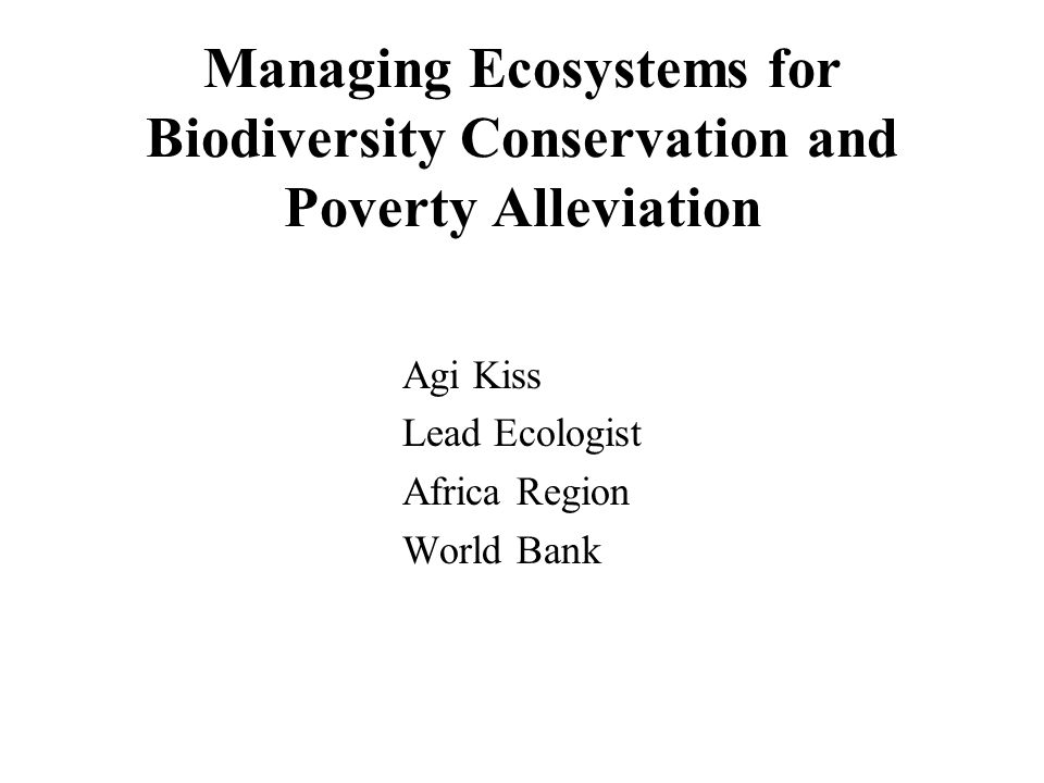 Managing Ecosystems for Biodiversity Conservation and Poverty Alleviation Agi Kiss Lead Ecologist Africa Region World Bank