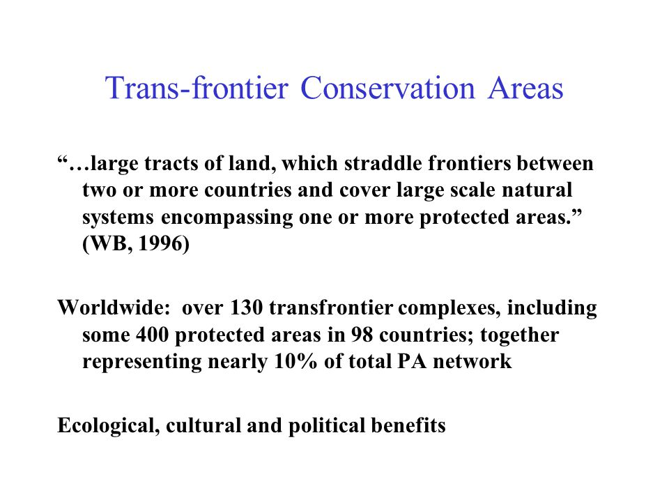 Trans-frontier Conservation Areas …large tracts of land, which straddle frontiers between two or more countries and cover large scale natural systems encompassing one or more protected areas. (WB, 1996) Worldwide: over 130 transfrontier complexes, including some 400 protected areas in 98 countries; together representing nearly 10% of total PA network Ecological, cultural and political benefits