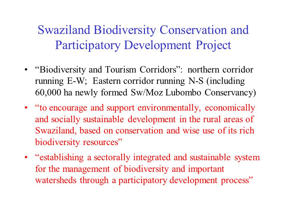 Swaziland Biodiversity Conservation and Participatory Development Project Biodiversity and Tourism Corridors : northern corridor running E-W; Eastern corridor running N-S (including 60,000 ha newly formed Sw/Moz Lubombo Conservancy) to encourage and support environmentally, economically and socially sustainable development in the rural areas of Swaziland, based on conservation and wise use of its rich biodiversity resources establishing a sectorally integrated and sustainable system for the management of biodiversity and important watersheds through a participatory development process