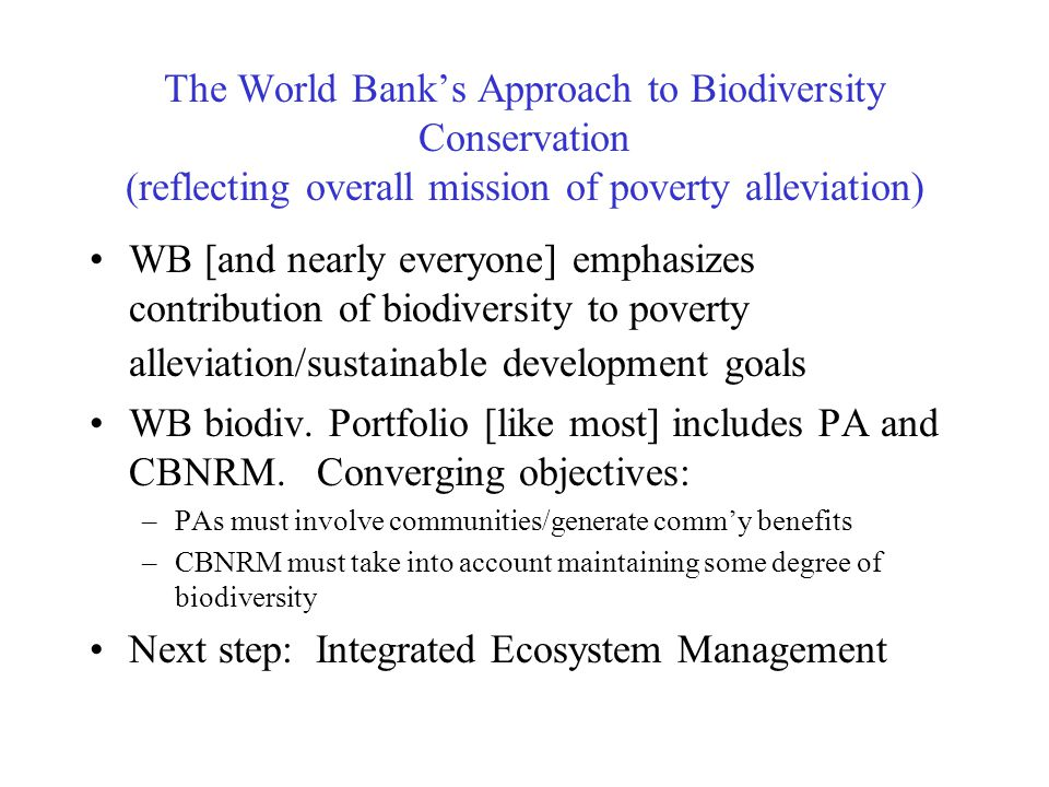 The World Bank's Approach to Biodiversity Conservation (reflecting overall mission of poverty alleviation) WB [and nearly everyone] emphasizes contribution of biodiversity to poverty alleviation/sustainable development goals WB biodiv.