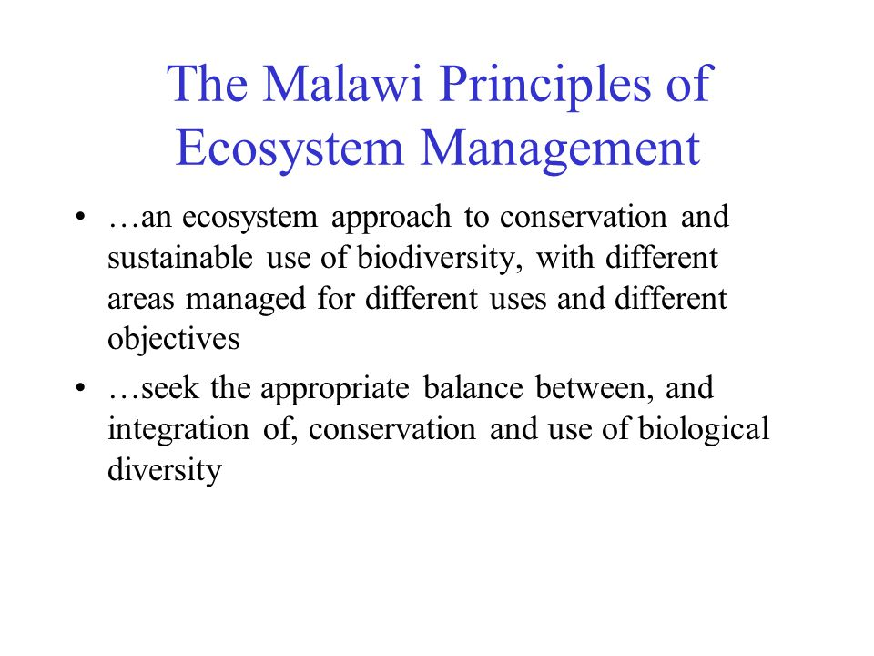 The Malawi Principles of Ecosystem Management …an ecosystem approach to conservation and sustainable use of biodiversity, with different areas managed for different uses and different objectives …seek the appropriate balance between, and integration of, conservation and use of biological diversity