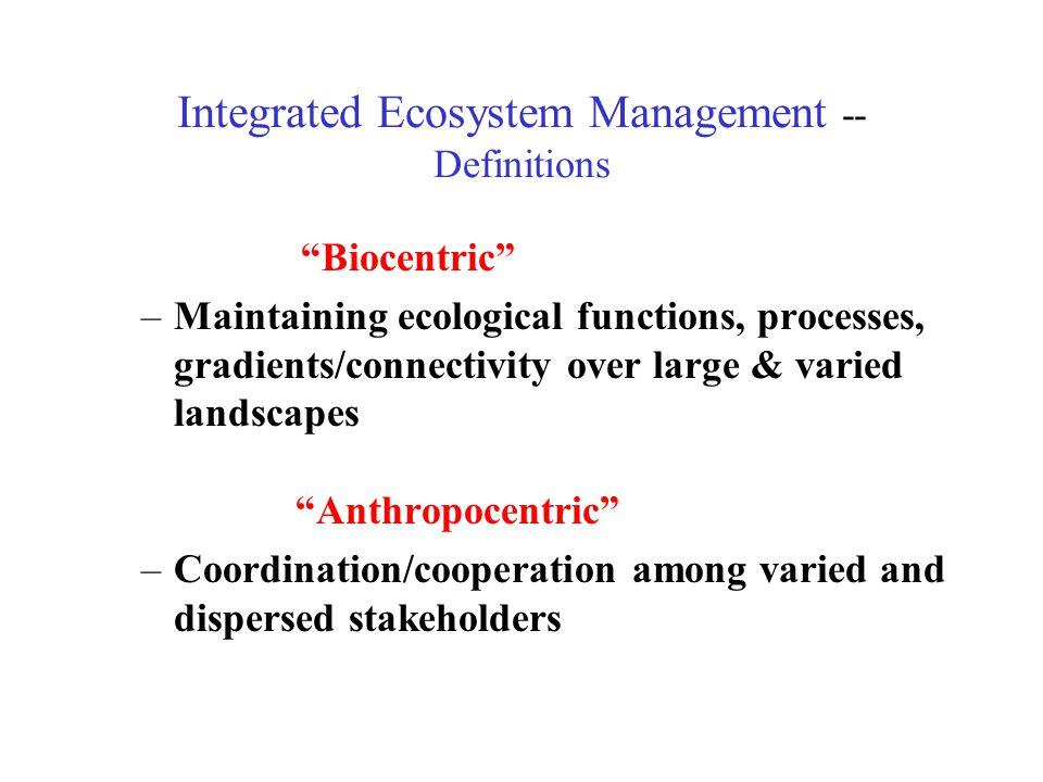 Integrated Ecosystem Management -- Definitions Biocentric –Maintaining ecological functions, processes, gradients/connectivity over large & varied landscapes Anthropocentric –Coordination/cooperation among varied and dispersed stakeholders
