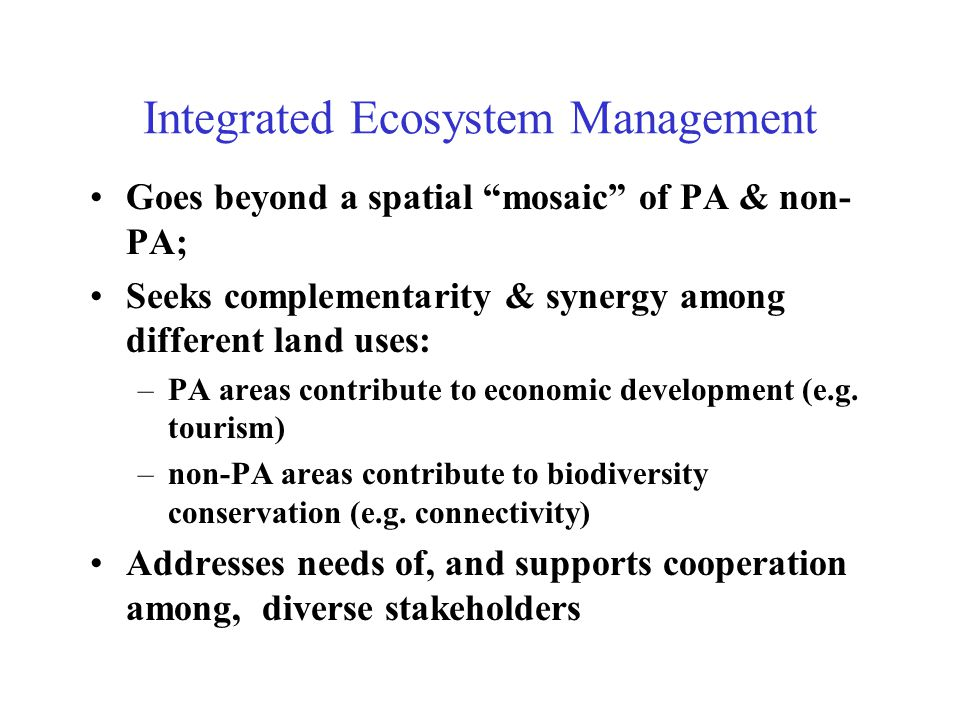 Integrated Ecosystem Management Goes beyond a spatial mosaic of PA & non- PA; Seeks complementarity & synergy among different land uses: –PA areas contribute to economic development (e.g.