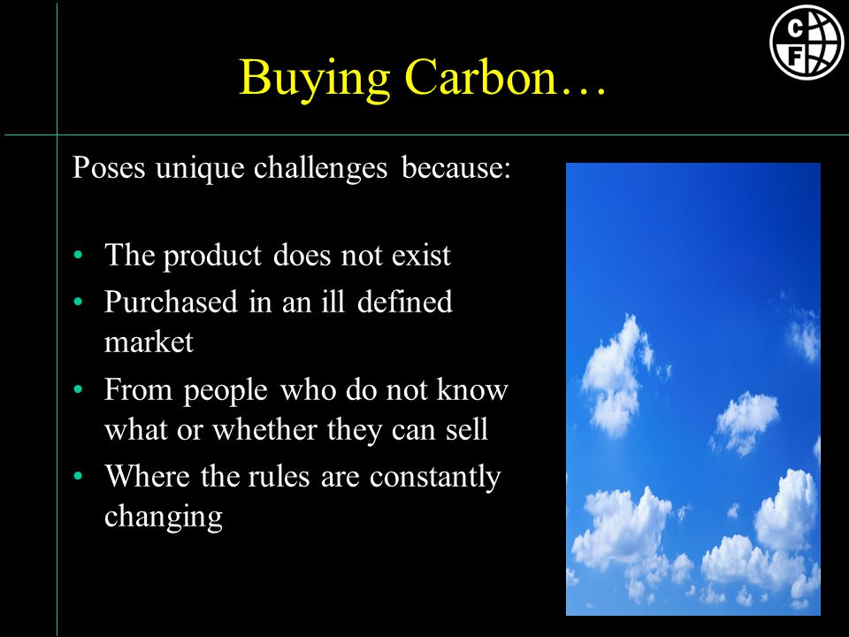 Buying Carbon… Poses unique challenges because: The product does not exist Purchased in an ill defined market From people who do not know what or whether they can sell Where the rules are constantly changing