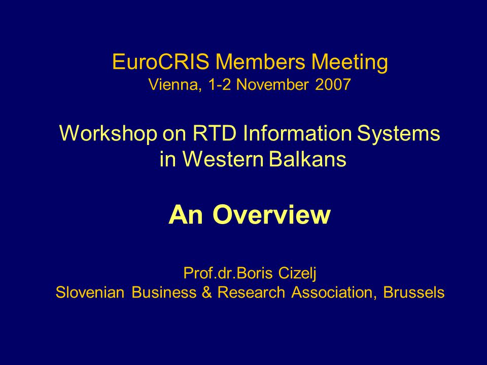 EuroCRIS Members Meeting Vienna, 1-2 November 2007 Workshop on RTD Information Systems in Western Balkans An Overview Prof.dr.Boris Cizelj Slovenian Business & Research Association, Brussels