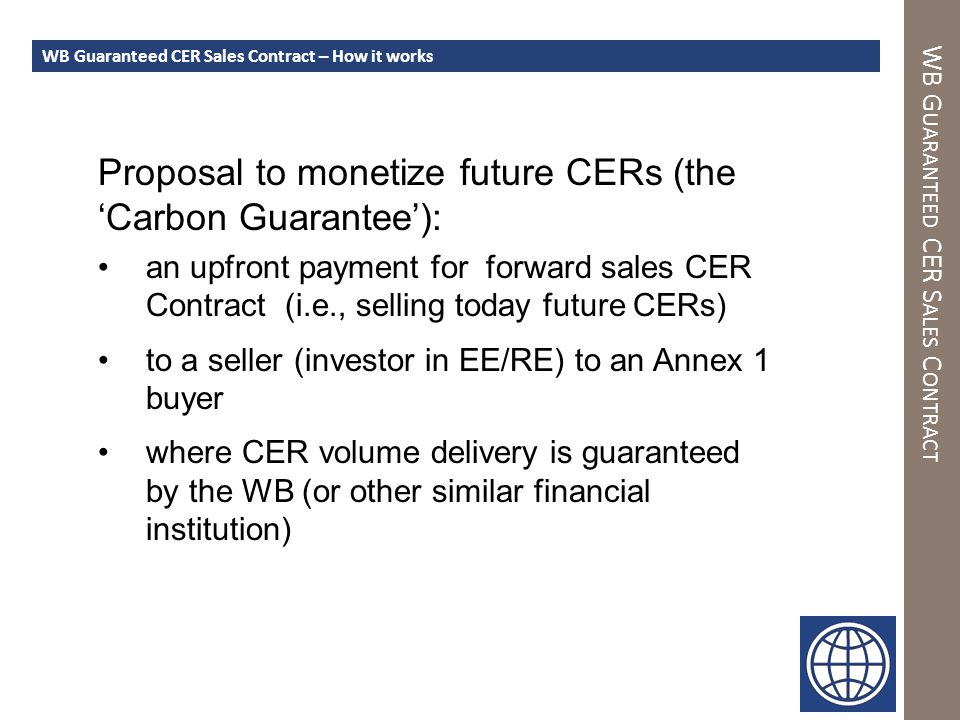 WB G UARANTEED CER S ALES C ONTRACT WB Guaranteed CER Sales Contract – How it works Proposal to monetize future CERs (the 'Carbon Guarantee'): an upfront payment for forward sales CER Contract (i.e., selling today future CERs) to a seller (investor in EE/RE) to an Annex 1 buyer where CER volume delivery is guaranteed by the WB (or other similar financial institution)