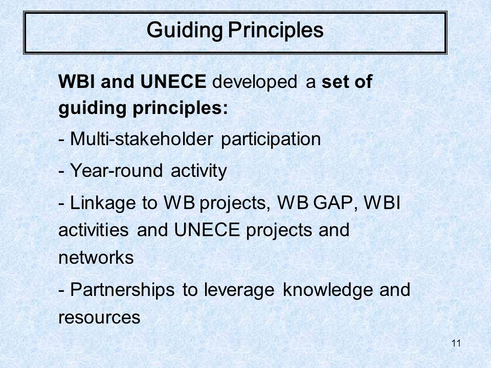 11 Guiding Principles WBI and UNECE developed a set of guiding principles: - Multi-stakeholder participation - Year-round activity - Linkage to WB projects, WB GAP, WBI activities and UNECE projects and networks - Partnerships to leverage knowledge and resources