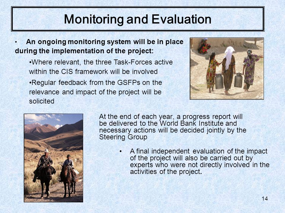 14 Monitoring and Evaluation \ At the end of each year, a progress report will be delivered to the World Bank Institute and necessary actions will be decided jointly by the Steering Group An ongoing monitoring system will be in place during the implementation of the project: Where relevant, the three Task-Forces active within the CIS framework will be involved Regular feedback from the GSFPs on the relevance and impact of the project will be solicited A final independent evaluation of the impact of the project will also be carried out by experts who were not directly involved in the activities of the project.