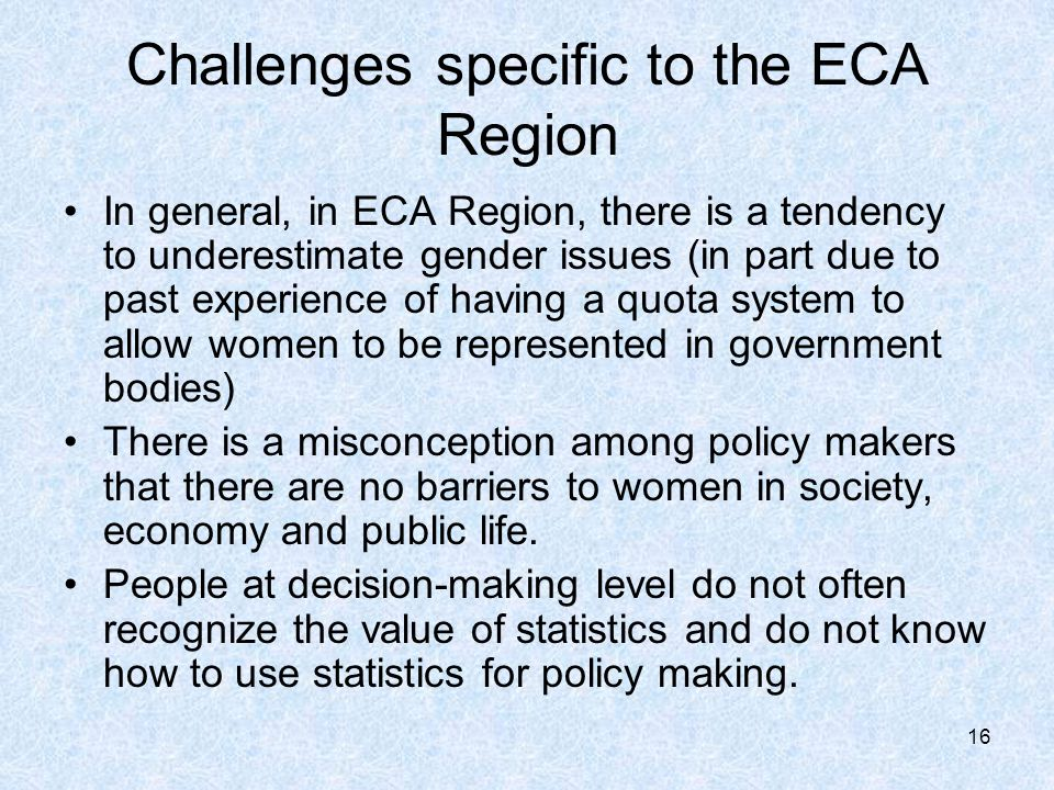 16 Challenges specific to the ECA Region In general, in ECA Region, there is a tendency to underestimate gender issues (in part due to past experience of having a quota system to allow women to be represented in government bodies) There is a misconception among policy makers that there are no barriers to women in society, economy and public life.