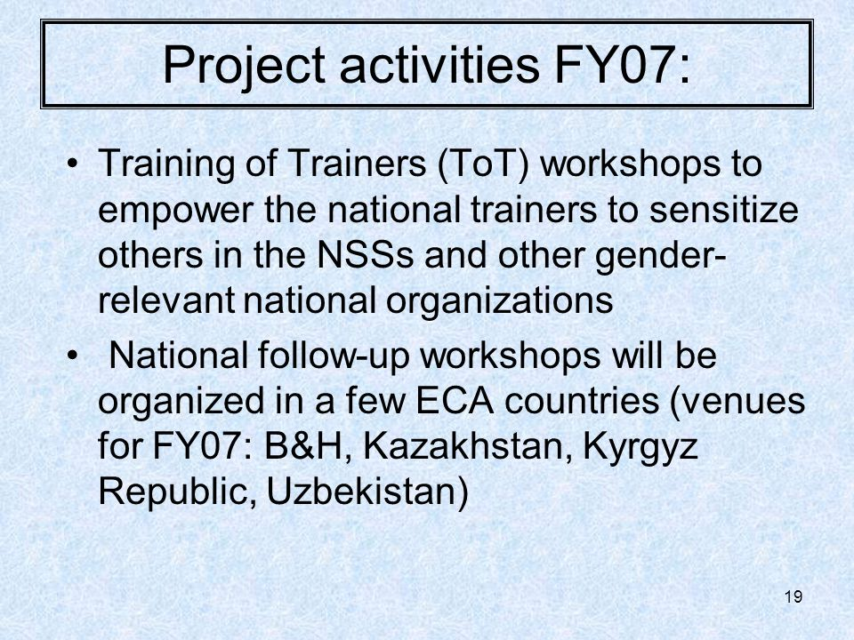 19 Project activities FY07: Training of Trainers (ToT) workshops to empower the national trainers to sensitize others in the NSSs and other gender- relevant national organizations National follow-up workshops will be organized in a few ECA countries (venues for FY07: B&H, Kazakhstan, Kyrgyz Republic, Uzbekistan)