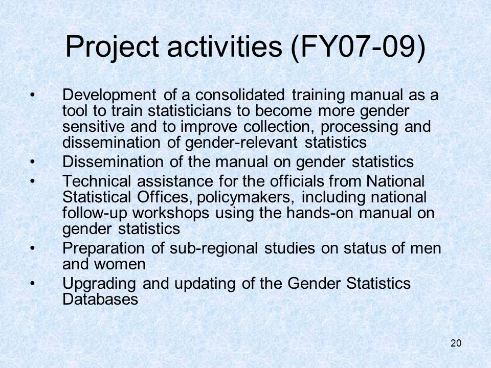 20 Project activities (FY07-09) Development of a consolidated training manual as a tool to train statisticians to become more gender sensitive and to improve collection, processing and dissemination of gender-relevant statistics Dissemination of the manual on gender statistics Technical assistance for the officials from National Statistical Offices, policymakers, including national follow-up workshops using the hands-on manual on gender statistics Preparation of sub-regional studies on status of men and women Upgrading and updating of the Gender Statistics Databases