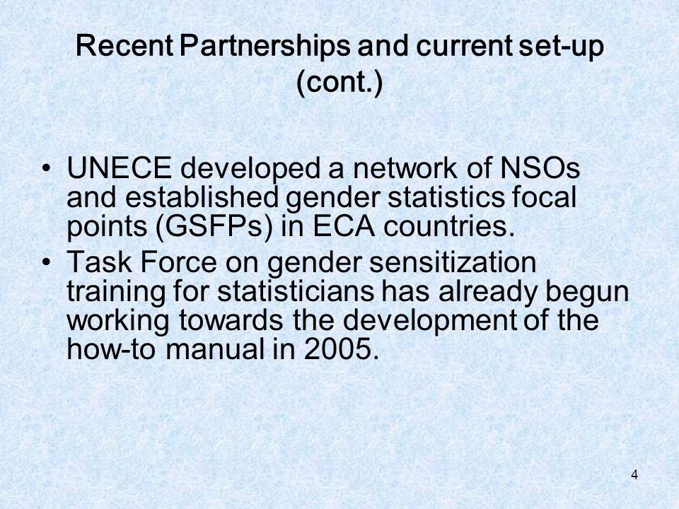 4 Recent Partnerships and current set-up (cont.) UNECE developed a network of NSOs and established gender statistics focal points (GSFPs) in ECA countries.