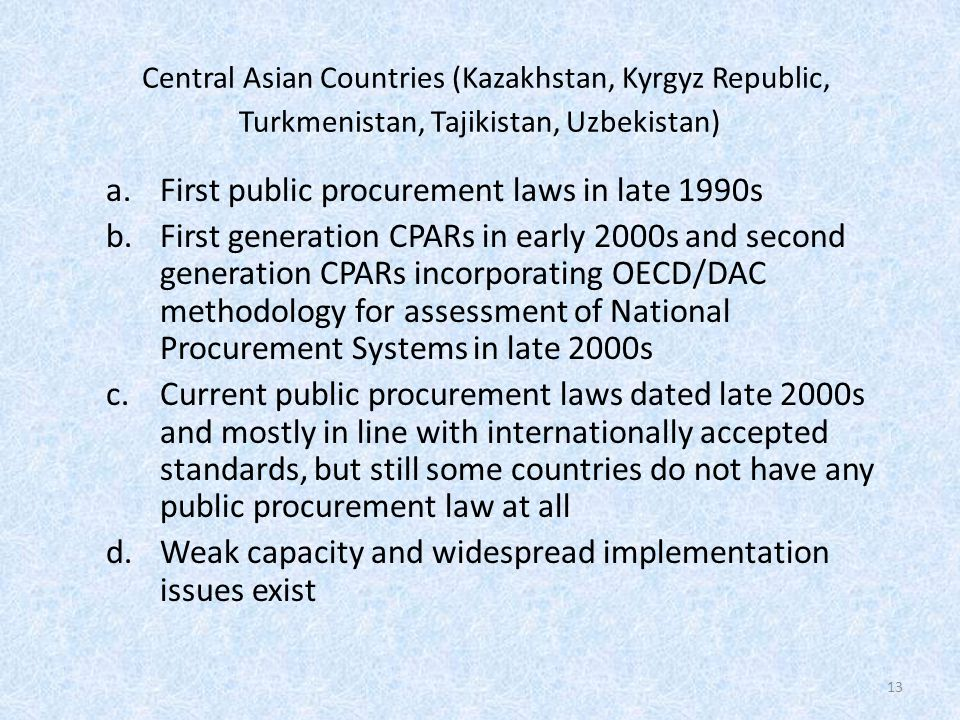 Central Asian Countries (Kazakhstan, Kyrgyz Republic, Turkmenistan, Tajikistan, Uzbekistan) a.First public procurement laws in late 1990s b.First generation CPARs in early 2000s and second generation CPARs incorporating OECD/DAC methodology for assessment of National Procurement Systems in late 2000s c.Current public procurement laws dated late 2000s and mostly in line with internationally accepted standards, but still some countries do not have any public procurement law at all d.Weak capacity and widespread implementation issues exist 13