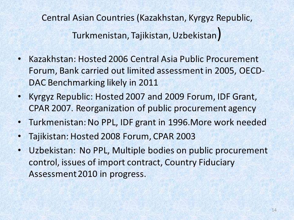 Central Asian Countries (Kazakhstan, Kyrgyz Republic, Turkmenistan, Tajikistan, Uzbekistan ) Kazakhstan: Hosted 2006 Central Asia Public Procurement Forum, Bank carried out limited assessment in 2005, OECD- DAC Benchmarking likely in 2011 Kyrgyz Republic: Hosted 2007 and 2009 Forum, IDF Grant, CPAR 2007.