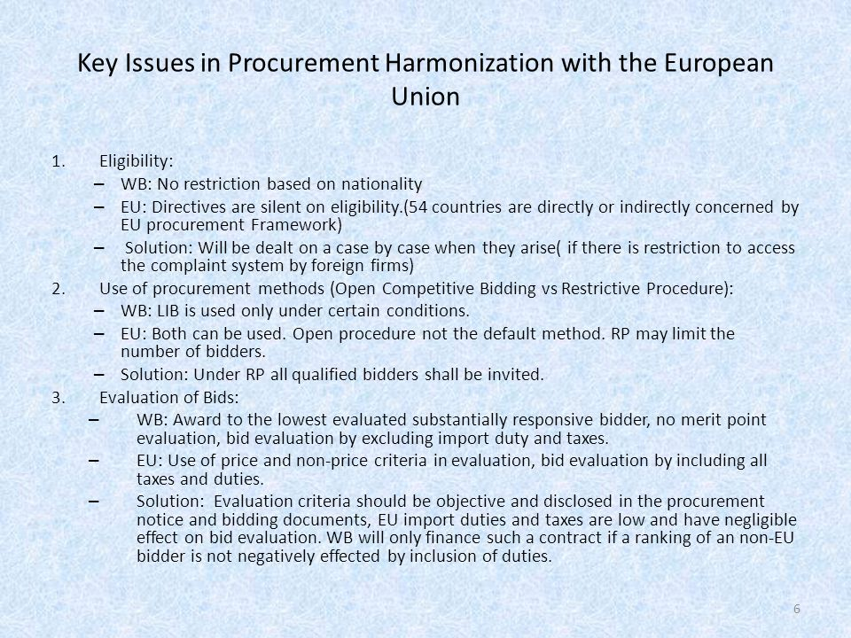 Key Issues in Procurement Harmonization with the European Union 1.Eligibility: – WB: No restriction based on nationality – EU: Directives are silent on eligibility.(54 countries are directly or indirectly concerned by EU procurement Framework) – Solution: Will be dealt on a case by case when they arise( if there is restriction to access the complaint system by foreign firms) 2.Use of procurement methods (Open Competitive Bidding vs Restrictive Procedure): – WB: LIB is used only under certain conditions.