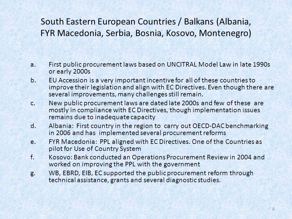 South Eastern European Countries / Balkans (Albania, FYR Macedonia, Serbia, Bosnia, Kosovo, Montenegro) a.First public procurement laws based on UNCITRAL Model Law in late 1990s or early 2000s b.EU Accession is a very important incentive for all of these countries to improve their legislation and align with EC Directives.