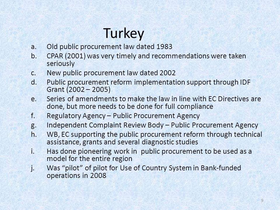 Turkey a.Old public procurement law dated 1983 b.CPAR (2001) was very timely and recommendations were taken seriously c.New public procurement law dated 2002 d.Public procurement reform implementation support through IDF Grant (2002 – 2005) e.Series of amendments to make the law in line with EC Directives are done, but more needs to be done for full compliance f.Regulatory Agency – Public Procurement Agency g.Independent Complaint Review Body – Public Procurement Agency h.WB, EC supporting the public procurement reform through technical assistance, grants and several diagnostic studies i.Has done pioneering work in public procurement to be used as a model for the entire region j.Was pilot of pilot for Use of Country System in Bank-funded operations in 2008 9