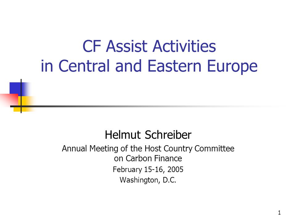 1 CF Assist Activities in Central and Eastern Europe Helmut Schreiber Annual Meeting of the Host Country Committee on Carbon Finance February 15-16, 2005 Washington, D.C.