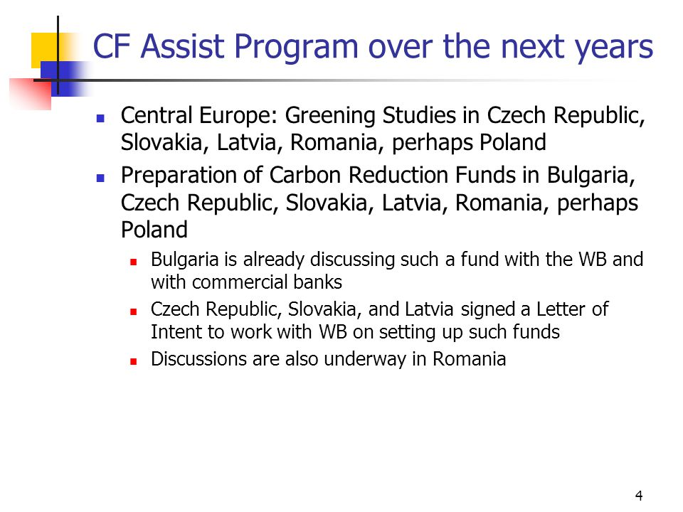 4 CF Assist Program over the next years Central Europe: Greening Studies in Czech Republic, Slovakia, Latvia, Romania, perhaps Poland Preparation of Carbon Reduction Funds in Bulgaria, Czech Republic, Slovakia, Latvia, Romania, perhaps Poland Bulgaria is already discussing such a fund with the WB and with commercial banks Czech Republic, Slovakia, and Latvia signed a Letter of Intent to work with WB on setting up such funds Discussions are also underway in Romania