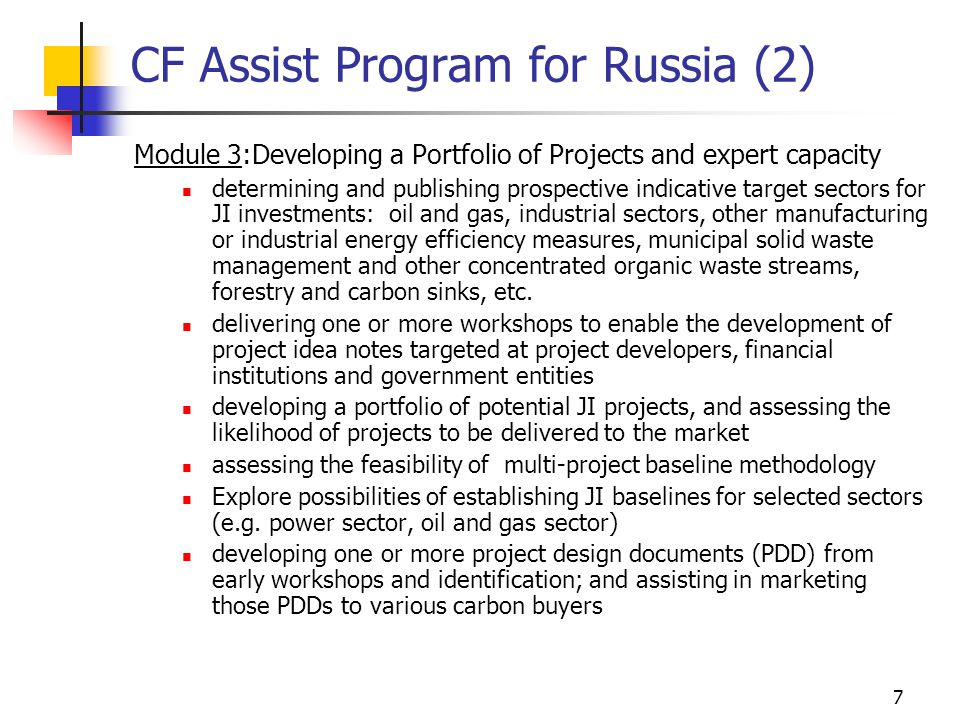 7 CF Assist Program for Russia (2) Module 3:Developing a Portfolio of Projects and expert capacity determining and publishing prospective indicative target sectors for JI investments: oil and gas, industrial sectors, other manufacturing or industrial energy efficiency measures, municipal solid waste management and other concentrated organic waste streams, forestry and carbon sinks, etc.