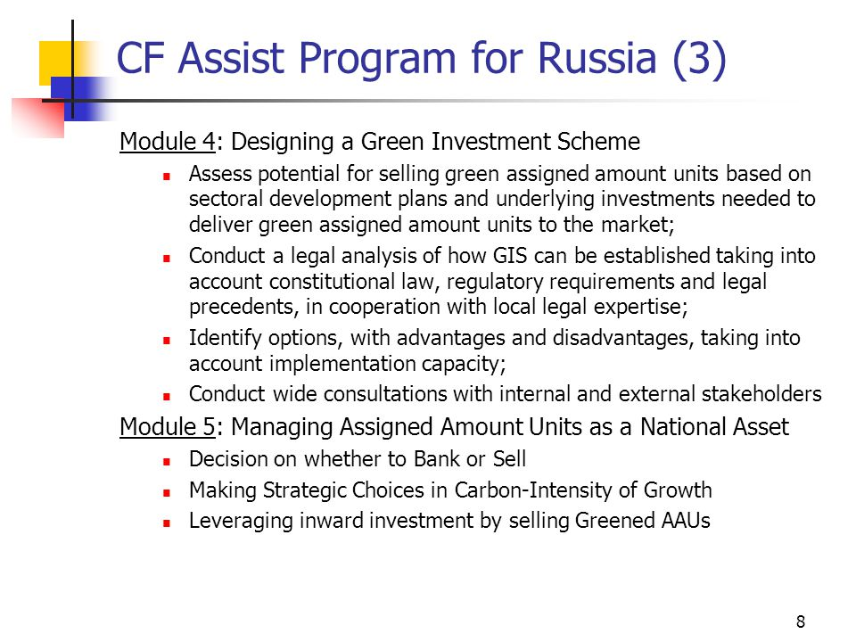 8 CF Assist Program for Russia (3) Module 4: Designing a Green Investment Scheme Assess potential for selling green assigned amount units based on sectoral development plans and underlying investments needed to deliver green assigned amount units to the market; Conduct a legal analysis of how GIS can be established taking into account constitutional law, regulatory requirements and legal precedents, in cooperation with local legal expertise; Identify options, with advantages and disadvantages, taking into account implementation capacity; Conduct wide consultations with internal and external stakeholders Module 5: Managing Assigned Amount Units as a National Asset Decision on whether to Bank or Sell Making Strategic Choices in Carbon-Intensity of Growth Leveraging inward investment by selling Greened AAUs