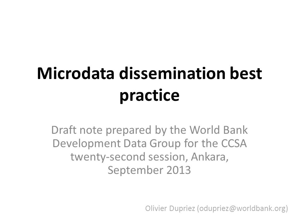 Microdata dissemination best practice Draft note prepared by the World Bank Development Data Group for the CCSA twenty-second session, Ankara, September 2013 Olivier Dupriez (odupriez@worldbank.org)