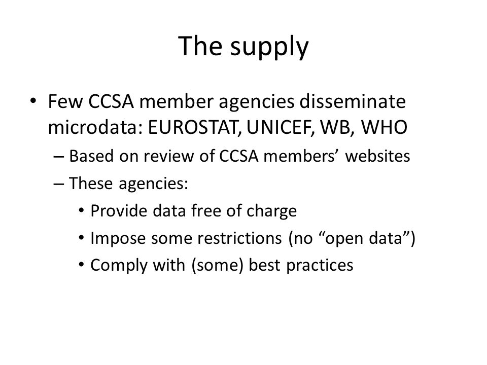 The supply Few CCSA member agencies disseminate microdata: EUROSTAT, UNICEF, WB, WHO – Based on review of CCSA members' websites – These agencies: Provide data free of charge Impose some restrictions (no open data ) Comply with (some) best practices