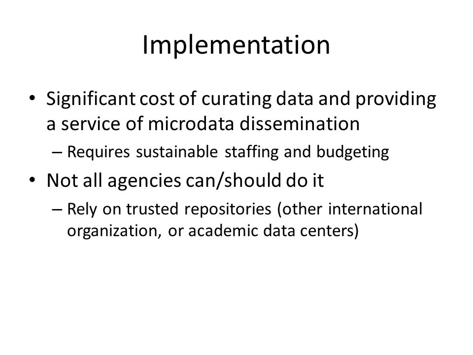 Implementation Significant cost of curating data and providing a service of microdata dissemination – Requires sustainable staffing and budgeting Not all agencies can/should do it – Rely on trusted repositories (other international organization, or academic data centers)