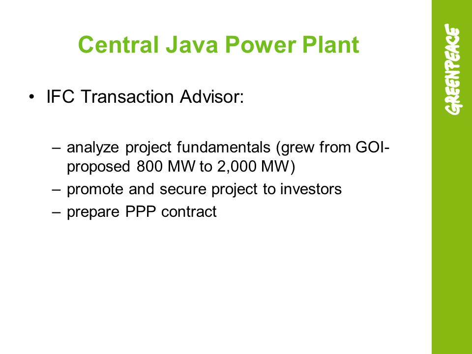 Central Java Power Plant IFC Transaction Advisor: –analyze project fundamentals (grew from GOI- proposed 800 MW to 2,000 MW) –promote and secure proje