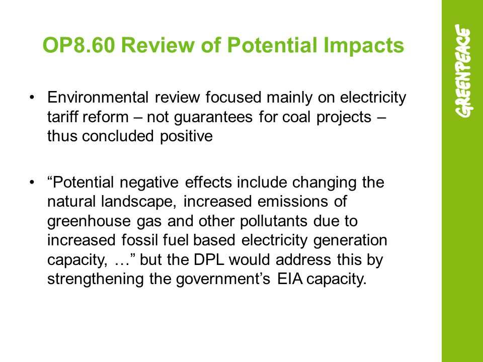 OP8.60 Review of Potential Impacts Environmental review focused mainly on electricity tariff reform – not guarantees for coal projects – thus concluded positive Potential negative effects include changing the natural landscape, increased emissions of greenhouse gas and other pollutants due to increased fossil fuel based electricity generation capacity, … but the DPL would address this by strengthening the government's EIA capacity.